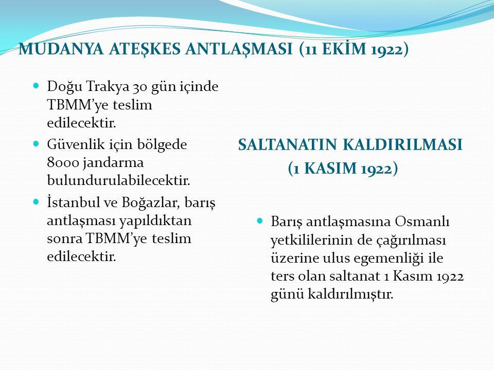 MUDANYA ATEŞKES ANTLAŞMASI (11 EKİM 1922) SALTANATIN KALDIRILMASI (1 KASIM 1922) Doğu Trakya 30 gün içinde TBMM'ye teslim edilecektir. Güvenlik için b