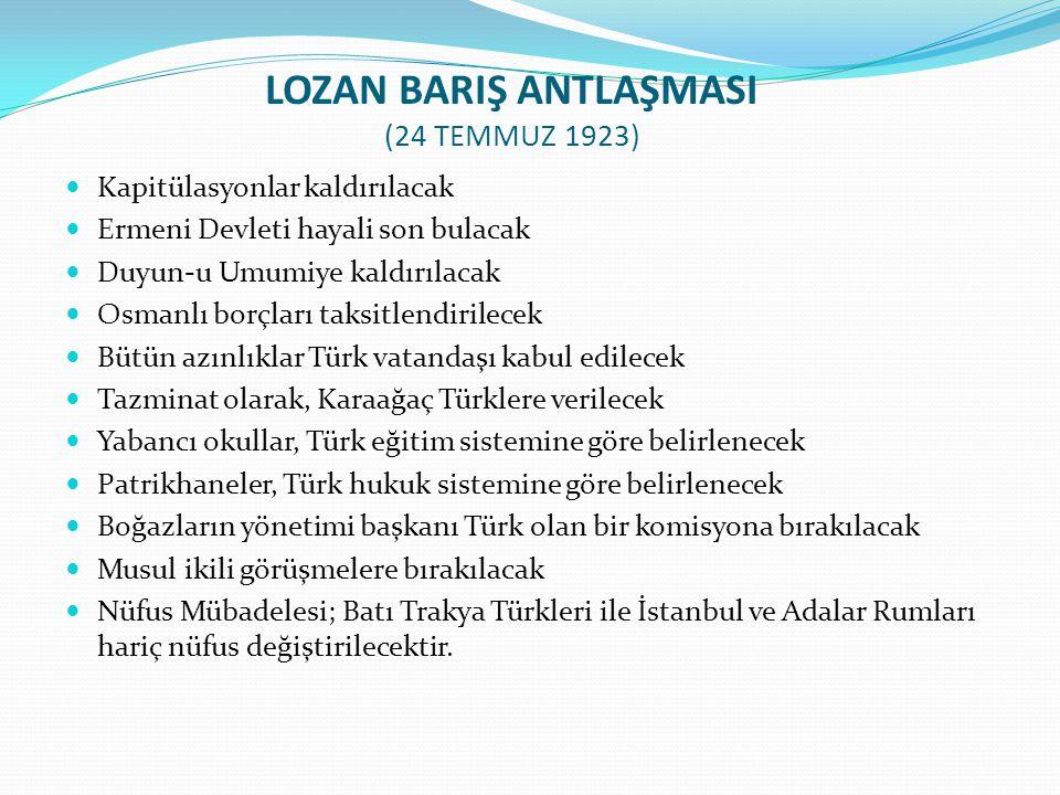 LOZAN BARIŞ ANTLAŞMASI (24 TEMMUZ 1923) Kapitülasyonlar kaldırılacak Ermeni Devleti hayali son bulacak Duyun-u Umumiye kaldırılacak Osmanlı borçları t