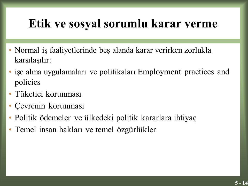 5 - 14 Etik ve sosyal sorumlu karar verme Normal iş faaliyetlerinde beş alanda karar verirken zorlukla karşılaşılır: işe alma uygulamaları ve politika