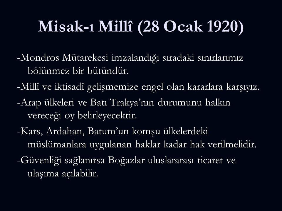 Misak-ı Millî (28 Ocak 1920) -Mondros Mütarekesi imzalandığı sıradaki sınırlarımız bölünmez bir bütündür. -Millî ve iktisadî gelişmemize engel olan ka