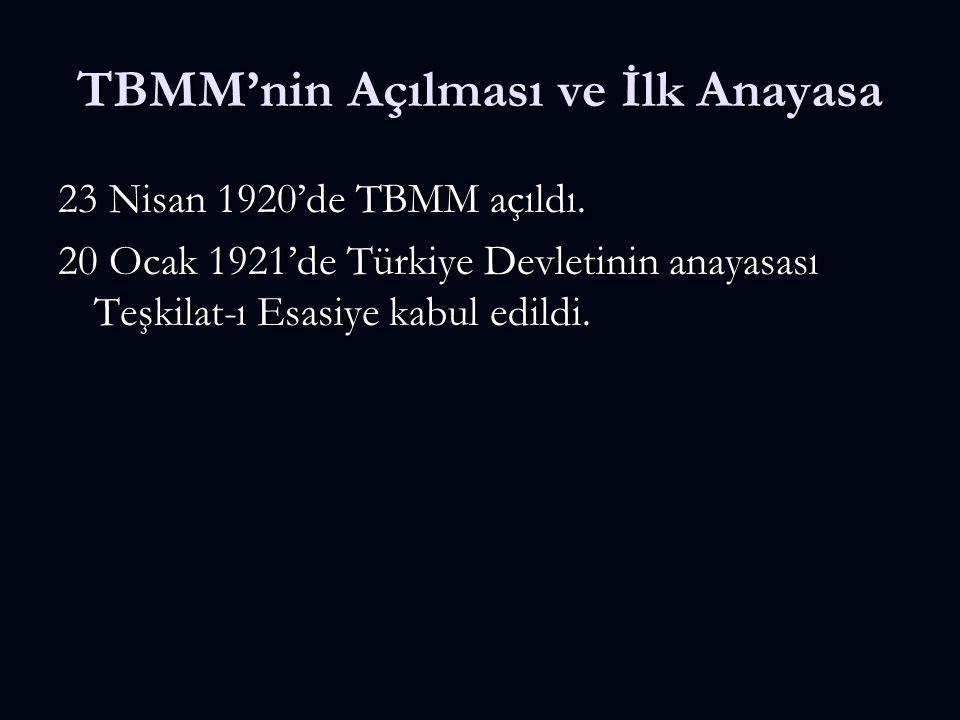 TBMM'nin Açılması ve İlk Anayasa 23 Nisan 1920'de TBMM açıldı. 20 Ocak 1921'de Türkiye Devletinin anayasası Teşkilat-ı Esasiye kabul edildi.