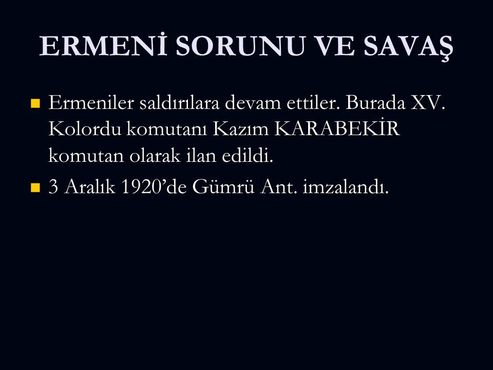 ERMENİ SORUNU VE SAVAŞ Ermeniler saldırılara devam ettiler. Burada XV. Kolordu komutanı Kazım KARABEKİR komutan olarak ilan edildi. Ermeniler saldırıl