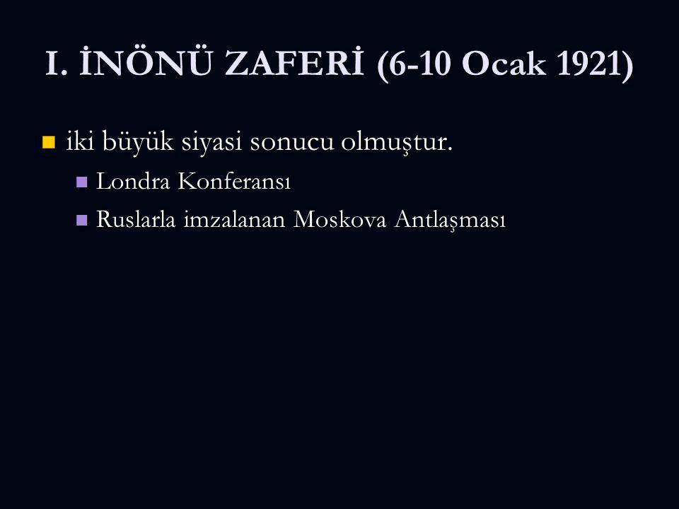 I. İNÖNÜ ZAFERİ (6-10 Ocak 1921) iki büyük siyasi sonucu olmuştur. iki büyük siyasi sonucu olmuştur. Londra Konferansı Londra Konferansı Ruslarla imza