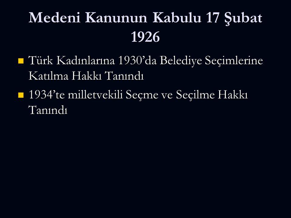Medeni Kanunun Kabulu 17 Şubat 1926 Türk Kadınlarına 1930'da Belediye Seçimlerine Katılma Hakkı Tanındı Türk Kadınlarına 1930'da Belediye Seçimlerine