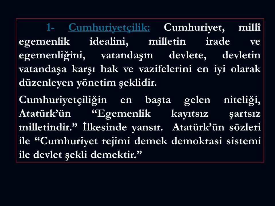 1- Cumhuriyetçilik: Cumhuriyet, millî egemenlik idealini, milletin irade ve egemenliğini, vatandaşın devlete, devletin vatandaşa karşı hak ve vazifelerini en iyi olarak düzenleyen yönetim şeklidir.
