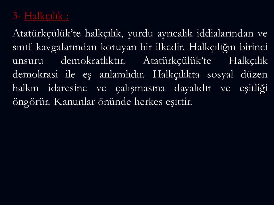 3- Halkçılık : Atatürkçülük'te halkçılık, yurdu ayrıcalık iddialarından ve sınıf kavgalarından koruyan bir ilkedir. Halkçılığın birinci unsuru demokra