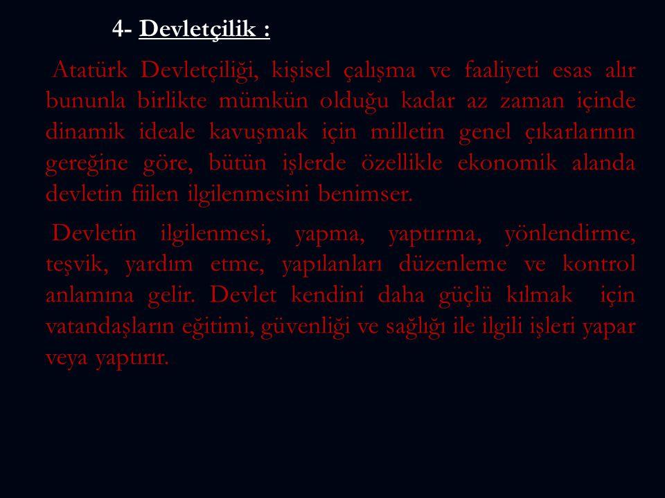 4- Devletçilik : Atatürk Devletçiliği, kişisel çalışma ve faaliyeti esas alır bununla birlikte mümkün olduğu kadar az zaman içinde dinamik ideale kavu