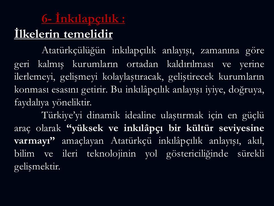 6- İnkılapçılık : İlkelerin temelidir Atatürkçülüğün inkılapçılık anlayışı, zamanına göre geri kalmış kurumların ortadan kaldırılması ve yerine ilerle