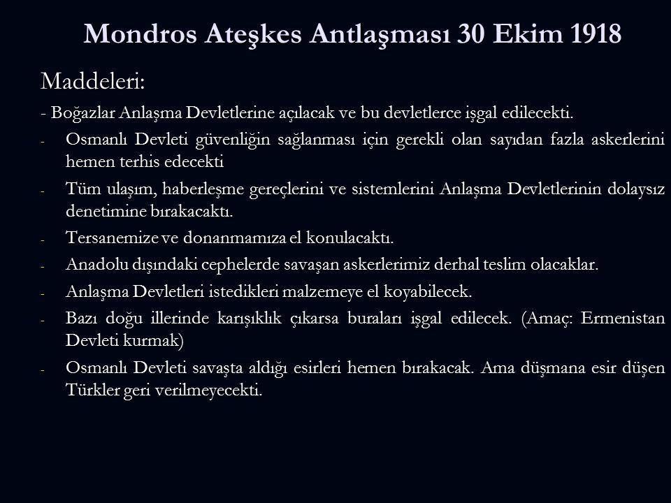 Mondros Ateşkes Antlaşması 30 Ekim 1918 Maddeleri: - Boğazlar Anlaşma Devletlerine açılacak ve bu devletlerce işgal edilecekti. - Osmanlı Devleti güve