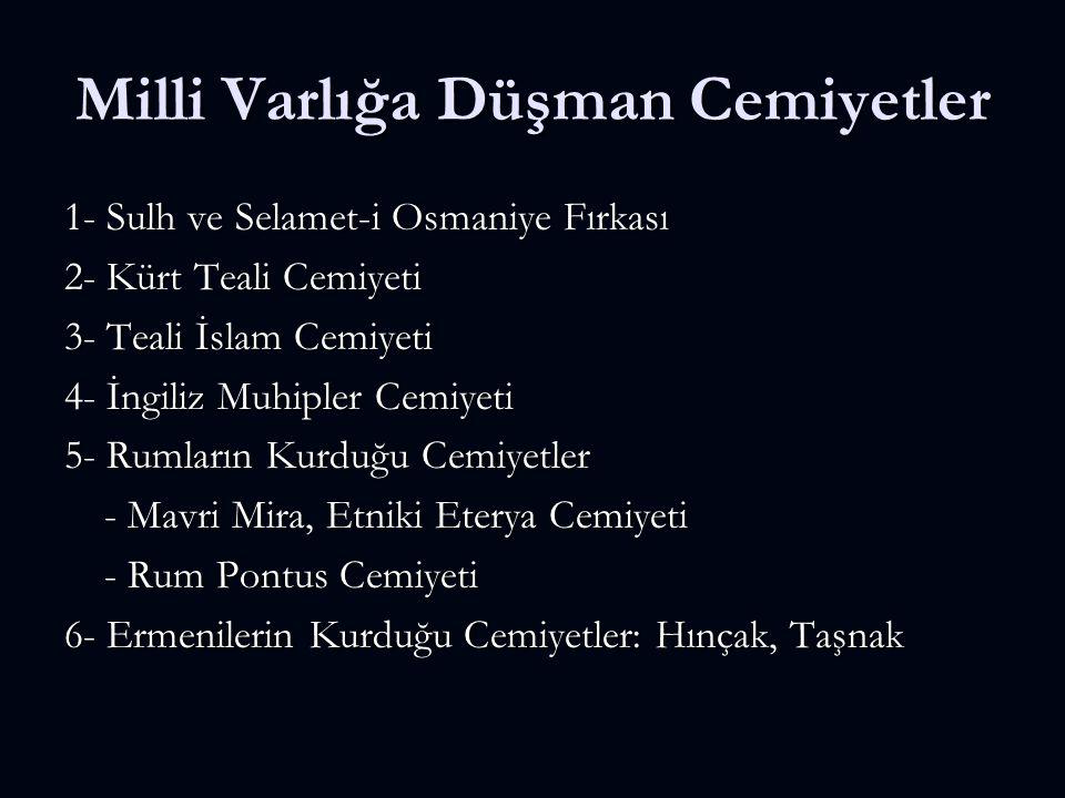 Milli Varlığa Düşman Cemiyetler 1- Sulh ve Selamet-i Osmaniye Fırkası 2- Kürt Teali Cemiyeti 3- Teali İslam Cemiyeti 4- İngiliz Muhipler Cemiyeti 5- R
