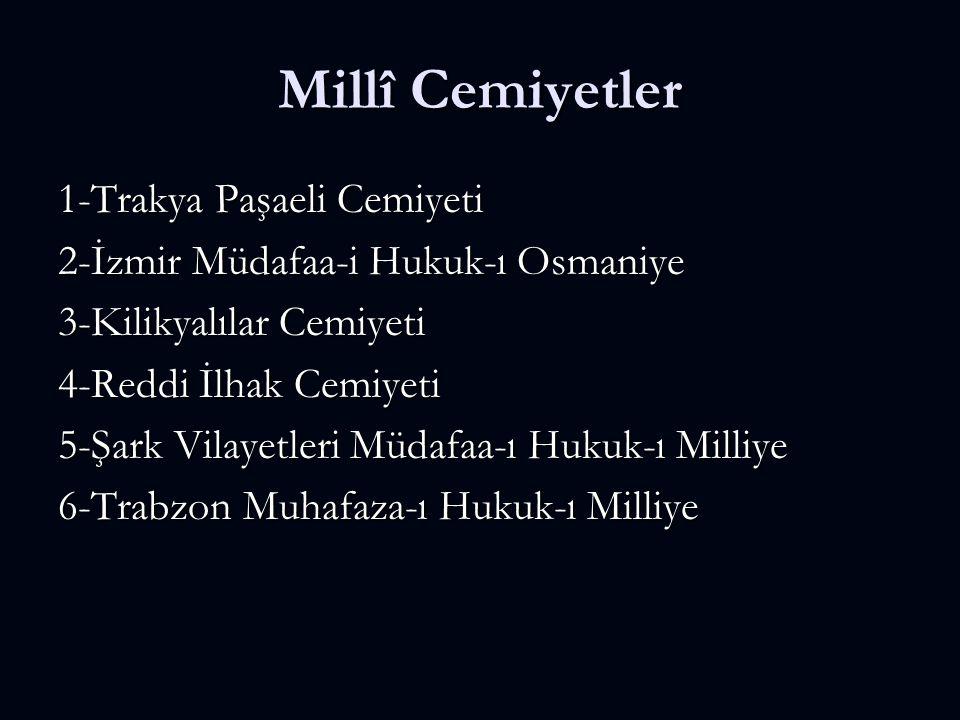 Millî Cemiyetler 1-Trakya Paşaeli Cemiyeti 2-İzmir Müdafaa-i Hukuk-ı Osmaniye 3-Kilikyalılar Cemiyeti 4-Reddi İlhak Cemiyeti 5-Şark Vilayetleri Müdafaa-ı Hukuk-ı Milliye 6-Trabzon Muhafaza-ı Hukuk-ı Milliye