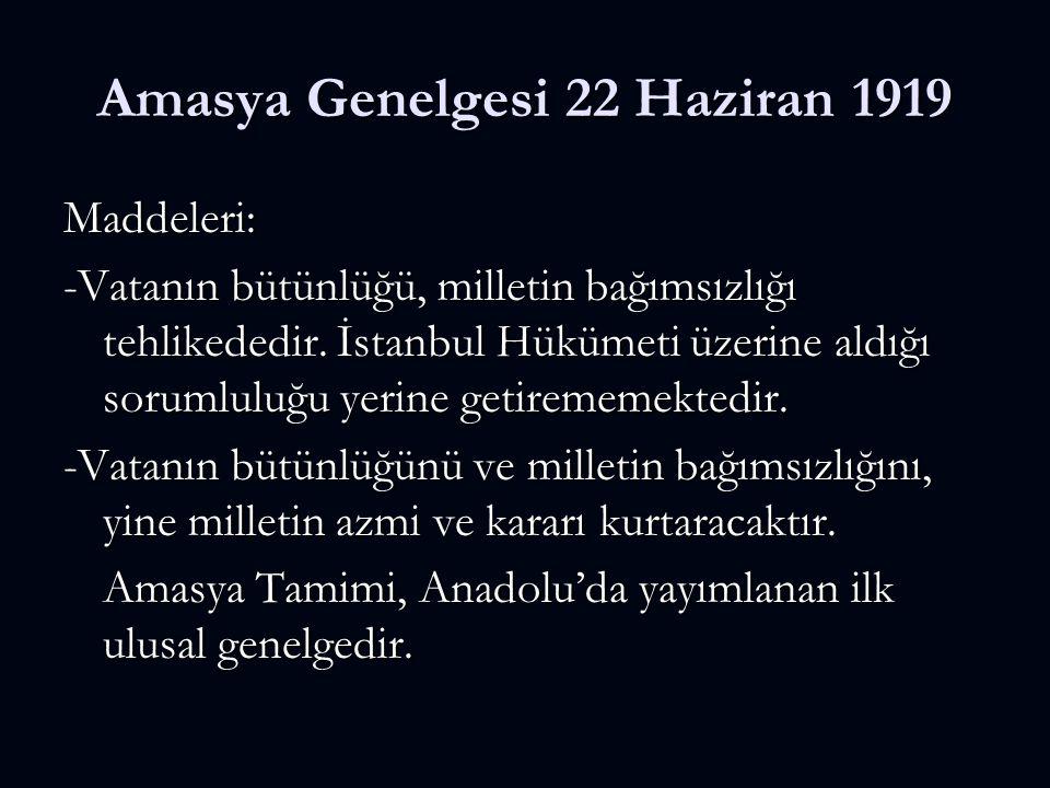 Amasya Genelgesi 22 Haziran 1919 Maddeleri: -Vatanın bütünlüğü, milletin bağımsızlığı tehlikededir. İstanbul Hükümeti üzerine aldığı sorumluluğu yerin