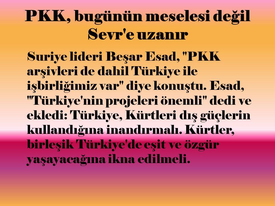 PKK, bugünün meselesi değil Sevr e uzanır Suriye lideri Beşar Esad, PKK arşivleri de dahil Türkiye ile işbirliğimiz var diye konuştu.