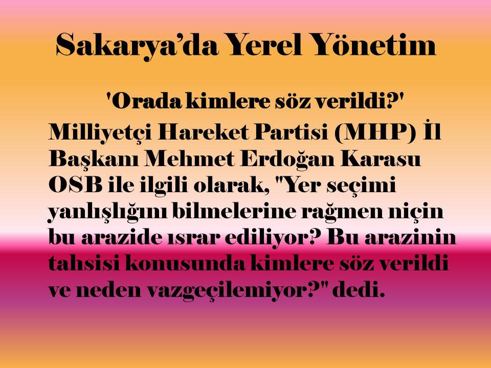 Sakarya'da Yerel Yönetim Orada kimlere söz verildi Milliyetçi Hareket Partisi (MHP) İl Başkanı Mehmet Erdoğan Karasu OSB ile ilgili olarak, Yer seçimi yanlışlığını bilmelerine rağmen niçin bu arazide ısrar ediliyor.