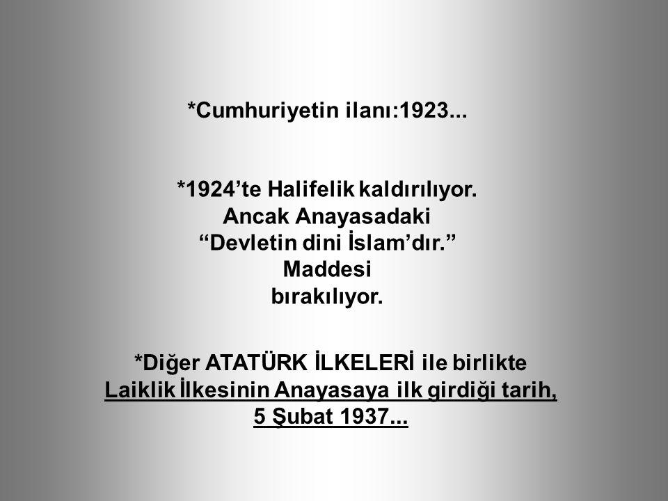 *Diğer ATATÜRK İLKELERİ ile birlikte Laiklik İlkesinin Anayasaya ilk girdiği tarih, 5 Şubat 1937... *Cumhuriyetin ilanı:1923... *1924'te Halifelik kal