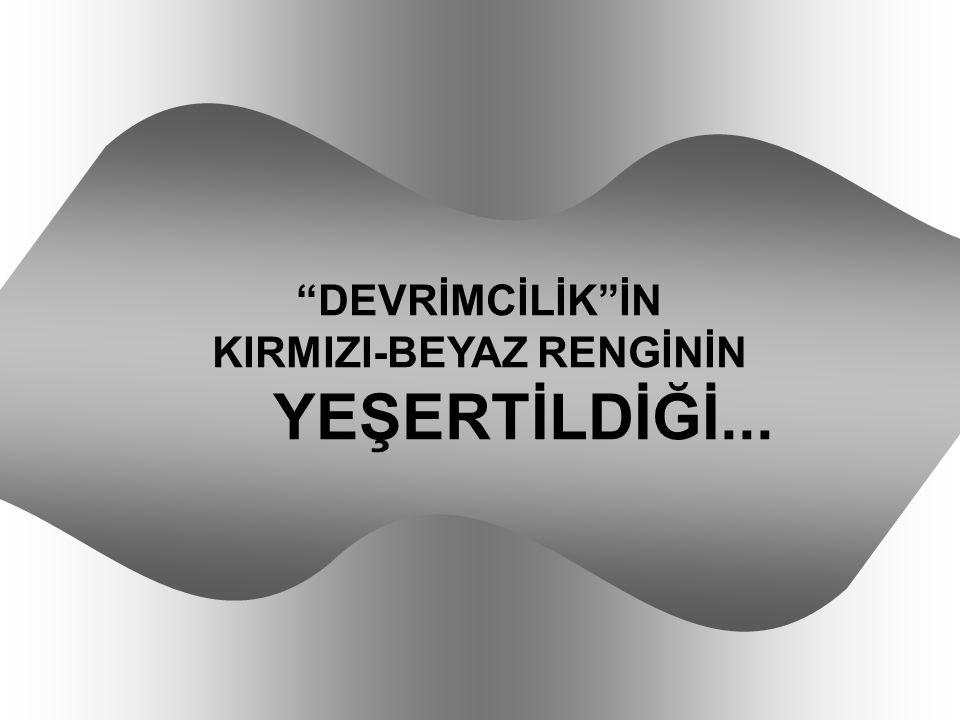 """""""DEVRİMCİLİK""""İN KIRMIZI-BEYAZ RENGİNİN YEŞERTİLDİĞİ..."""