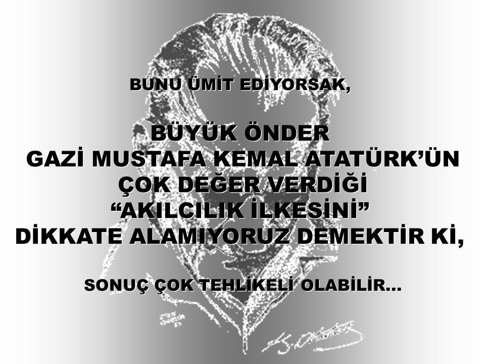 """BUNU ÜMİT EDİYORSAK, BÜYÜK ÖNDER GAZİ MUSTAFA KEMAL ATATÜRK'ÜN ÇOK DEĞER VERDİĞİ """"AKILCILIK İLKESİNİ"""" DİKKATE ALAMIYORUZ DEMEKTİR Kİ, SONUÇ ÇOK TEHLİK"""