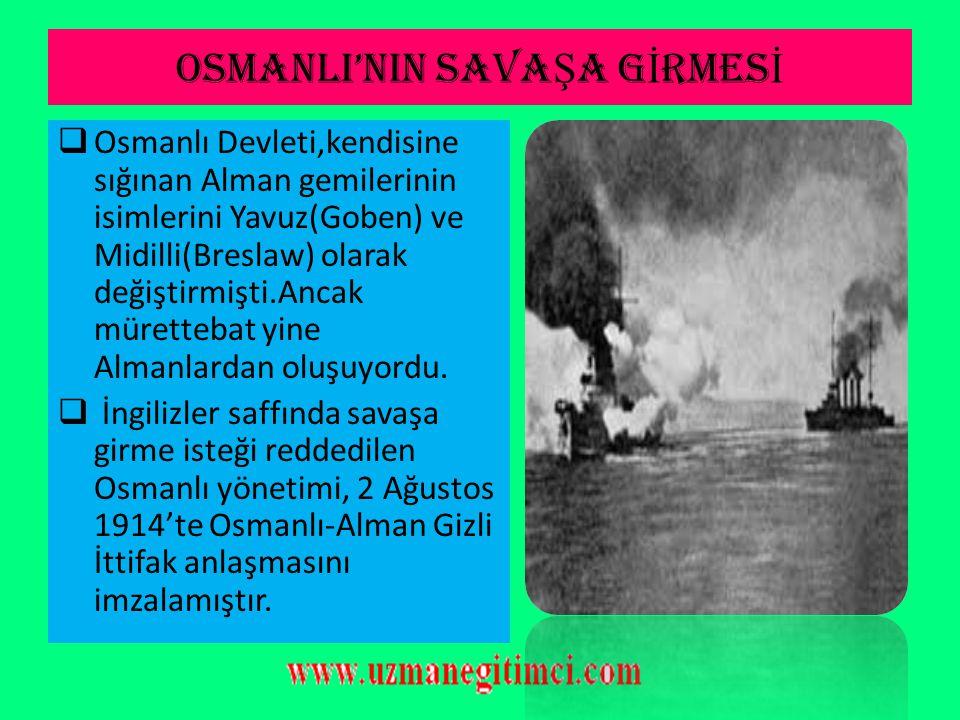 OSMANLI'NIN SAVA Ş A G İ RMES İ  Akdeniz'de İngiliz ve Fransız donanmasından kaçan iki Alman gemisi (Goben ve Breslaw) Çanakkale Boğazı'ndan geçip Ma