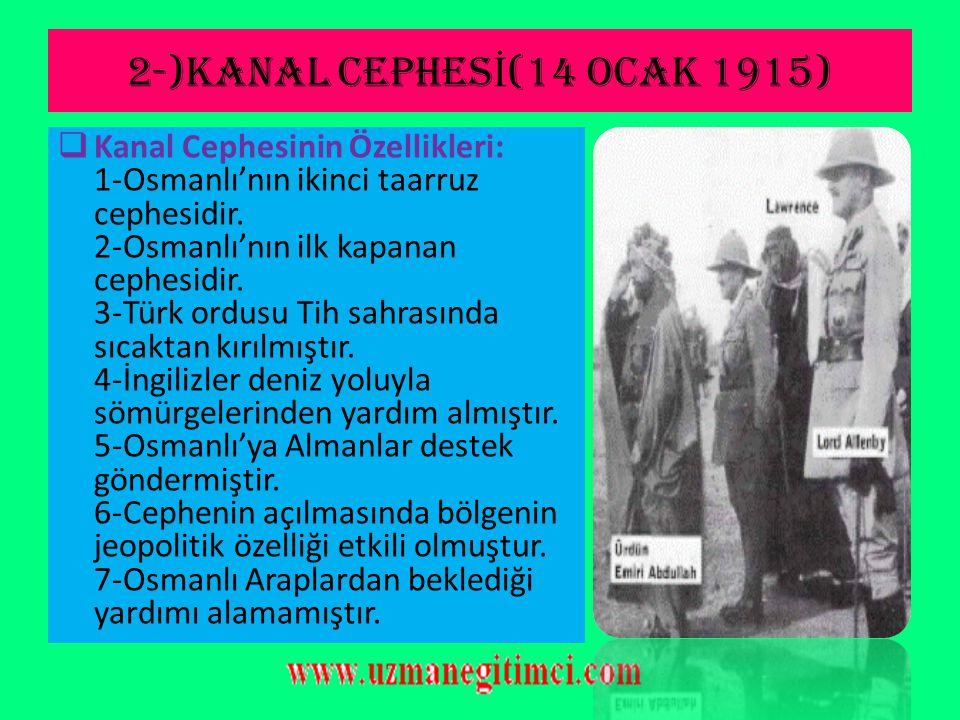 2-)KANAL CEPHES İ (14 Ocak 1915)  Cephenin Açılma Sebepleri: 1-İngiltere'nin Hint sömürge yolarını kontrol altına almak. 2-Mısır'ı İngiltere'den geri