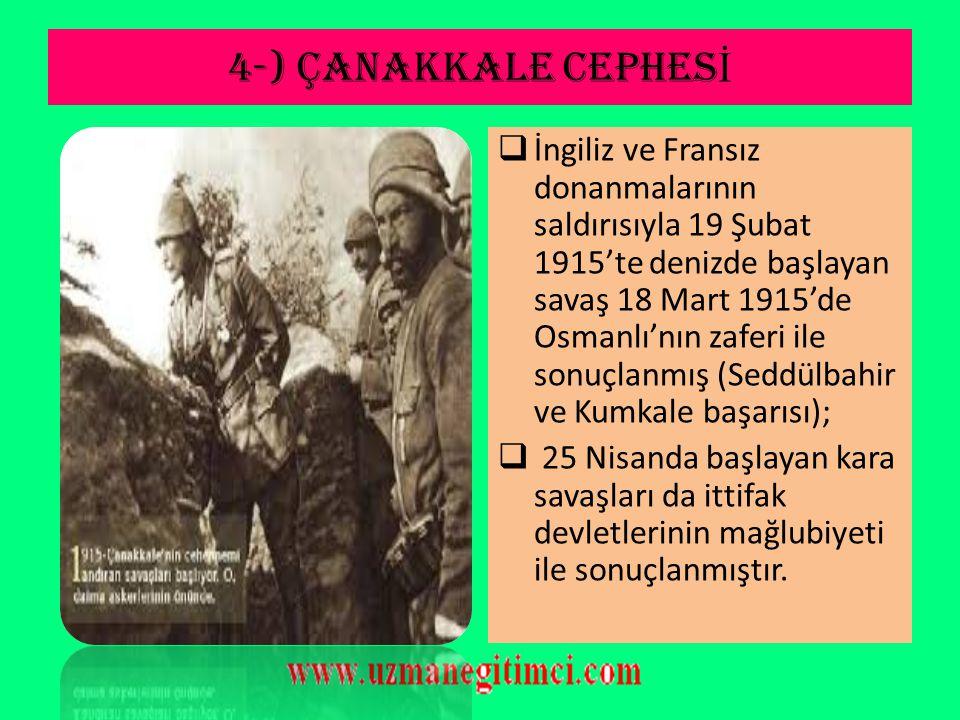 4-) ÇANAKKALE CEPHES İ  İtilaf Devletleri, bu cephede başarılı olunduğu takdirde, Balkan devletlerinin bu başarıdan cesaretlenerek Osmanlı ve Avustur
