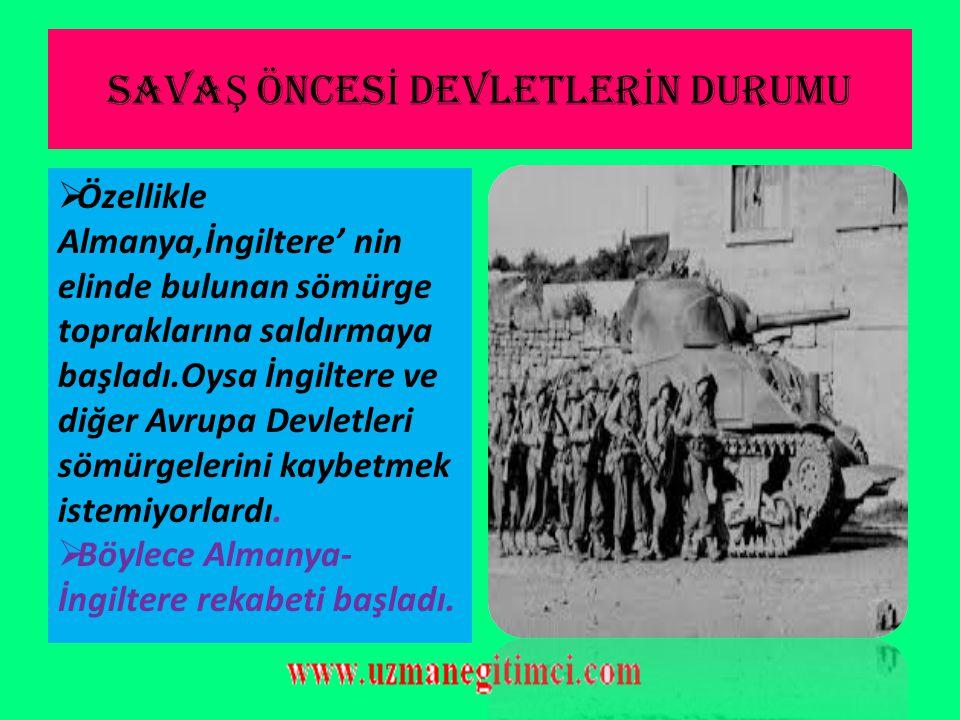 SAVA Ş ÖNCES İ DEVLETLER İ N DURUMU  Özellikle Almanya,İngiltere' nin elinde bulunan sömürge topraklarına saldırmaya başladı.Oysa İngiltere ve diğer Avrupa Devletleri sömürgelerini kaybetmek istemiyorlardı.