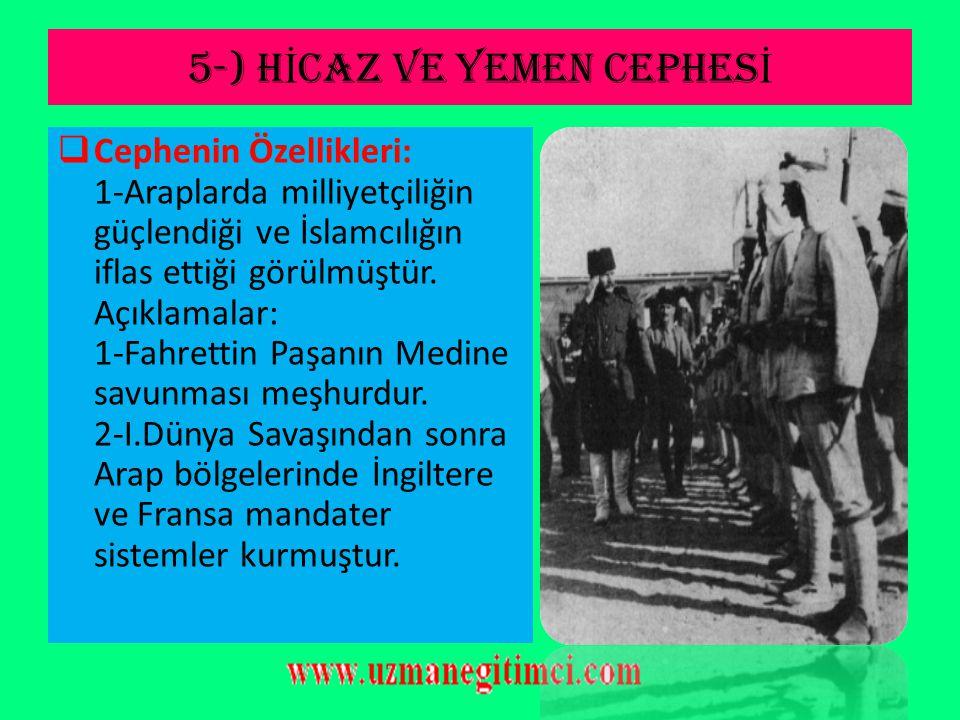 5-) H İ CAZ VE YEMEN CEPHES İ  Osmanlı Devleti; bu cephede kutsal yerleri korumak için savaşmış; ancak Arapların İngilizlerle beraber hareket etmesin