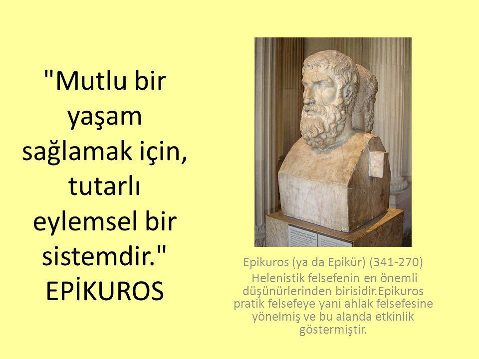 Mutlu bir yaşam sağlamak için, tutarlı eylemsel bir sistemdir. EPİKUROS Epikuros (ya da Epikür) (341-270) Helenistik felsefenin en önemli düşünürlerinden birisidir.Epikuros pratik felsefeye yani ahlak felsefesine yönelmiş ve bu alanda etkinlik göstermiştir.