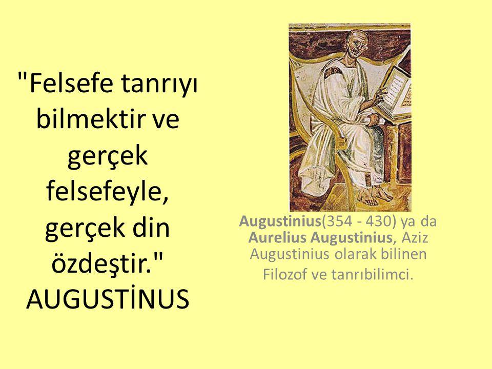 Felsefe tanrıyı bilmektir ve gerçek felsefeyle, gerçek din özdeştir. AUGUSTİNUS Augustinius(354 - 430) ya da Aurelius Augustinius, Aziz Augustinius olarak bilinen Filozof ve tanrıbilimci.