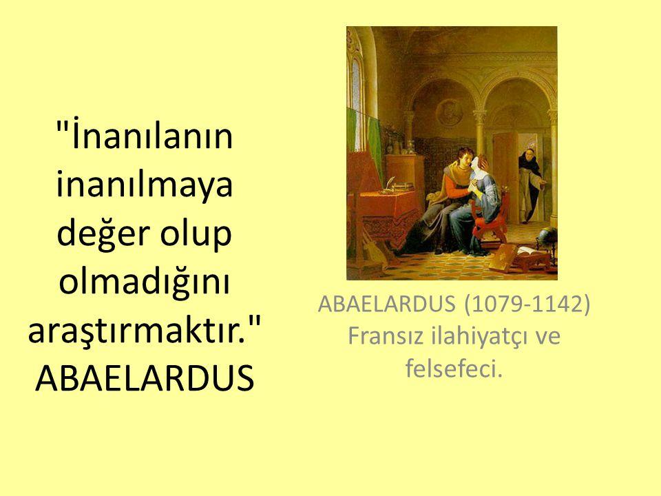 İnanılanın inanılmaya değer olup olmadığını araştırmaktır. ABAELARDUS ABAELARDUS (1079-1142) Fransız ilahiyatçı ve felsefeci.