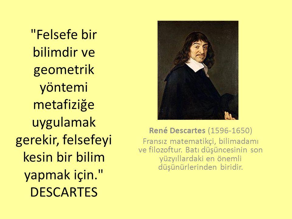 Felsefe bir bilimdir ve geometrik yöntemi metafiziğe uygulamak gerekir, felsefeyi kesin bir bilim yapmak için. DESCARTES René Descartes (1596-1650) Fransız matematikçi, bilimadamı ve filozoftur.
