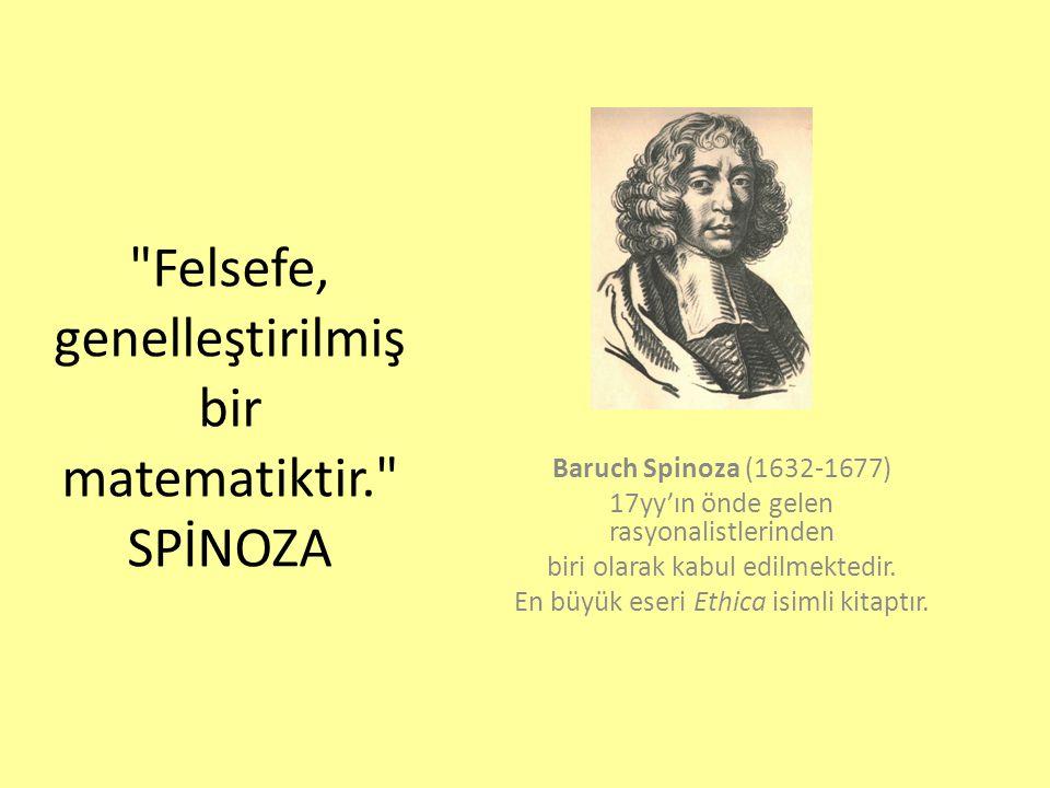 Felsefe, genelleştirilmiş bir matematiktir. SPİNOZA Baruch Spinoza (1632-1677) 17yy'ın önde gelen rasyonalistlerinden biri olarak kabul edilmektedir.