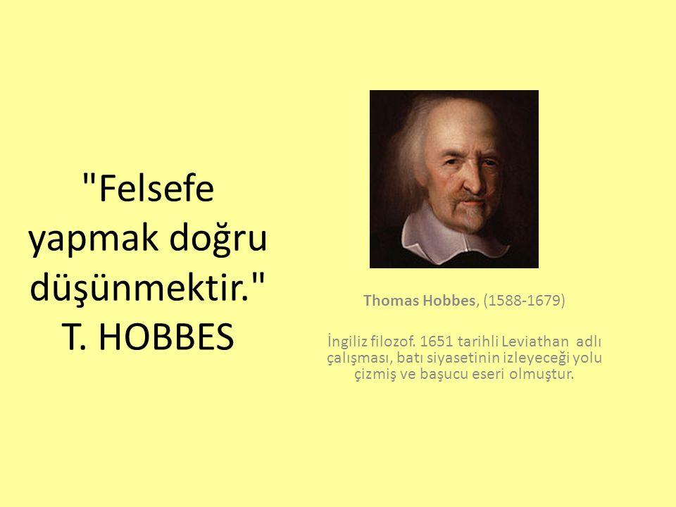 Felsefe yapmak doğru düşünmektir. T.HOBBES Thomas Hobbes, (1588-1679) İngiliz filozof.