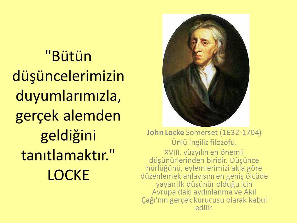 Bütün düşüncelerimizin duyumlarımızla, gerçek alemden geldiğini tanıtlamaktır. LOCKE John Locke Somerset (1632-1704) Ünlü İngiliz filozofu.