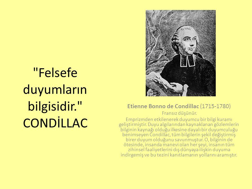 Felsefe duyumların bilgisidir. CONDİLLAC Etienne Bonno de Condillac (1715-1780) Fransız düşünür.