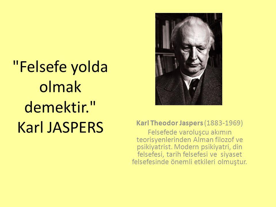 Felsefe yolda olmak demektir. Karl JASPERS Karl Theodor Jaspers (1883-1969) Felsefede varoluşcu akımın teorisyenlerinden Alman filozof ve psikiyatrist.