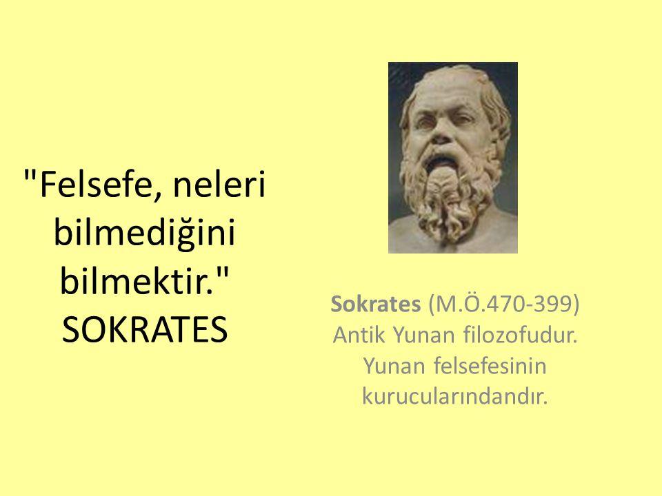 Felsefe, neleri bilmediğini bilmektir. SOKRATES Sokrates (M.Ö.470-399) Antik Yunan filozofudur.