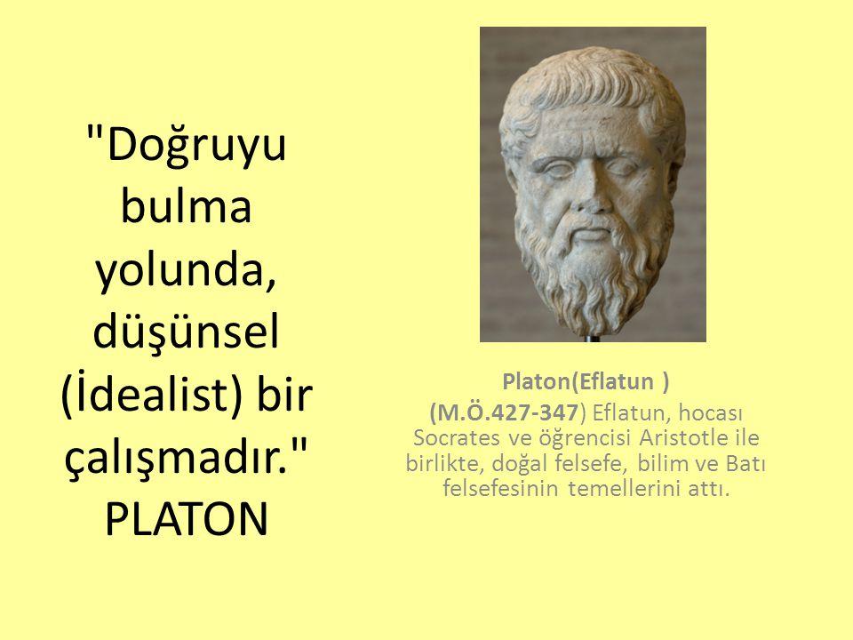 Doğruyu bulma yolunda, düşünsel (İdealist) bir çalışmadır. PLATON Platon(Eflatun ) (M.Ö.427-347) Eflatun, hocası Socrates ve öğrencisi Aristotle ile birlikte, doğal felsefe, bilim ve Batı felsefesinin temellerini attı.