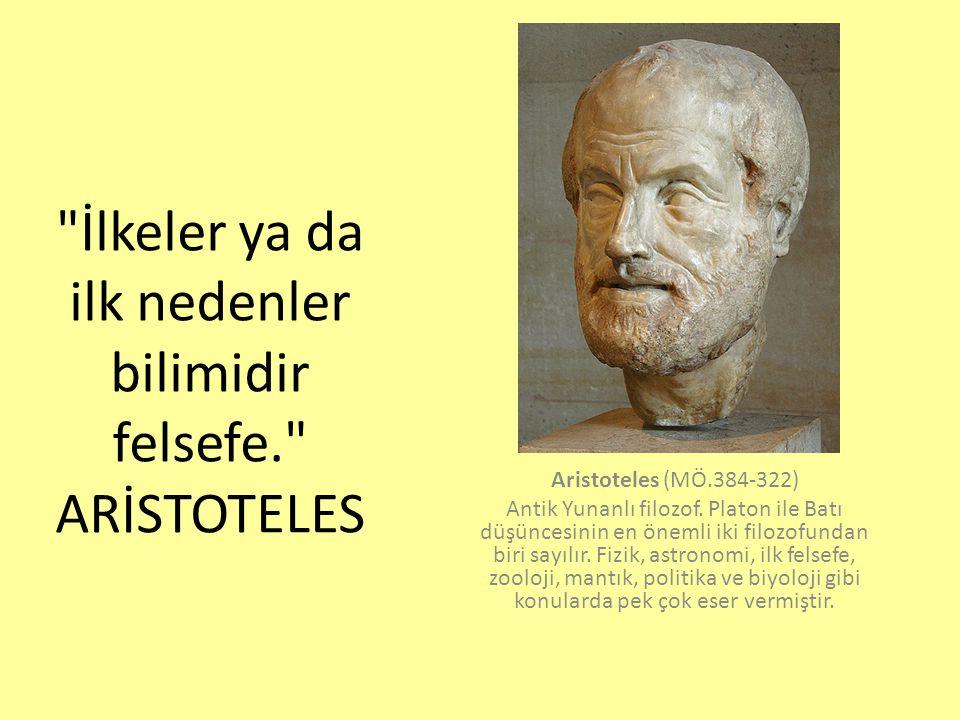 İlkeler ya da ilk nedenler bilimidir felsefe. ARİSTOTELES Aristoteles (MÖ.384-322) Antik Yunanlı filozof.