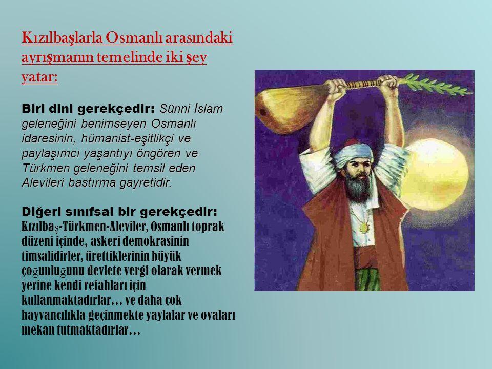 Kızılba ş larla Osmanlı arasındaki ayrı ş manın temelinde iki ş ey yatar: Sünni İslam geleneğini benimseyen Osmanlı idaresinin, hümanist-eşitlikçi ve