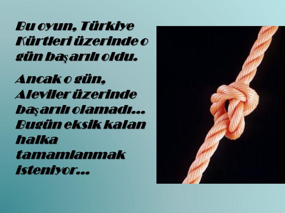 Bu oyun, Türkiye Kürtleri üzerinde o gün ba ş arılı oldu. Ancak o gün, Aleviler üzerinde ba ş arılı olamadı… Bugün eksik kalan halka tamamlanmak isten