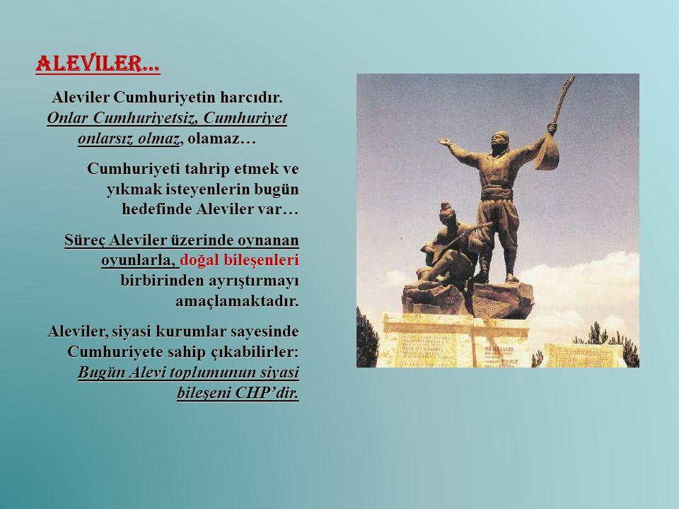Aleviler… Aleviler Cumhuriyetin harcıdır. Onlar Cumhuriyetsiz, Cumhuriyet onlarsız olmaz, olamaz… Cumhuriyeti tahrip etmek ve yıkmak isteyenlerin bugü