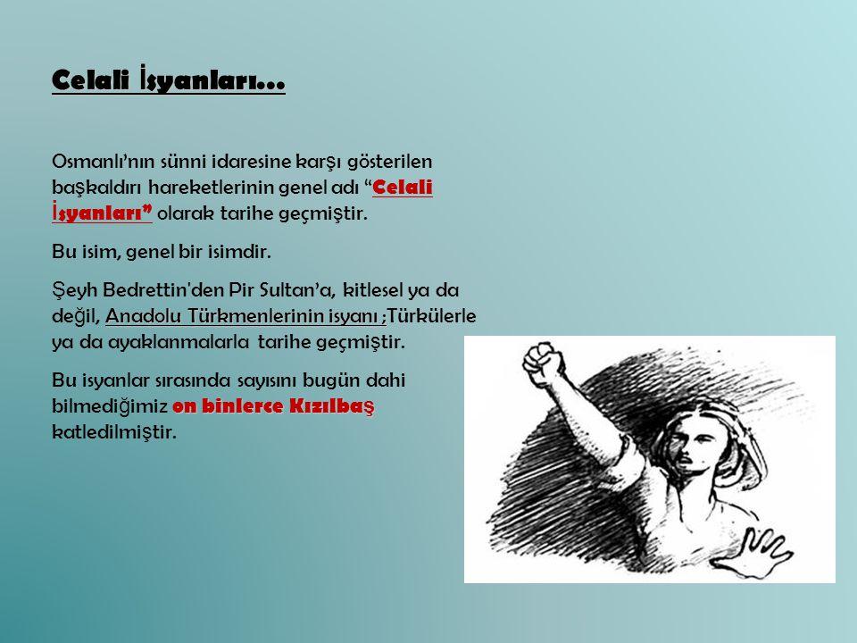 """Celali İ syanları… Osmanlı'nın sünni idaresine kar ş ı gösterilen ba ş kaldırı hareketlerinin genel adı """" Celali İ syanları"""" olarak tarihe geçmi ş tir"""