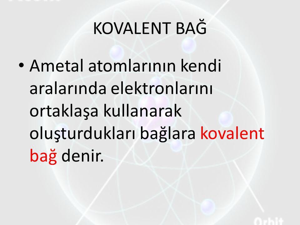 KOVALENT BAĞ Ametal atomlarının kendi aralarında elektronlarını ortaklaşa kullanarak oluşturdukları bağlara kovalent bağ denir.