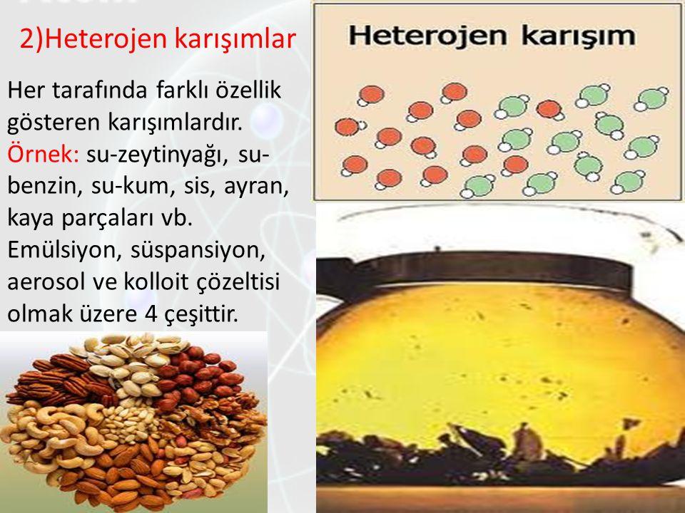 2)Heterojen karışımlar Her tarafında farklı özellik gösteren karışımlardır. Örnek: su-zeytinyağı, su- benzin, su-kum, sis, ayran, kaya parçaları vb. E