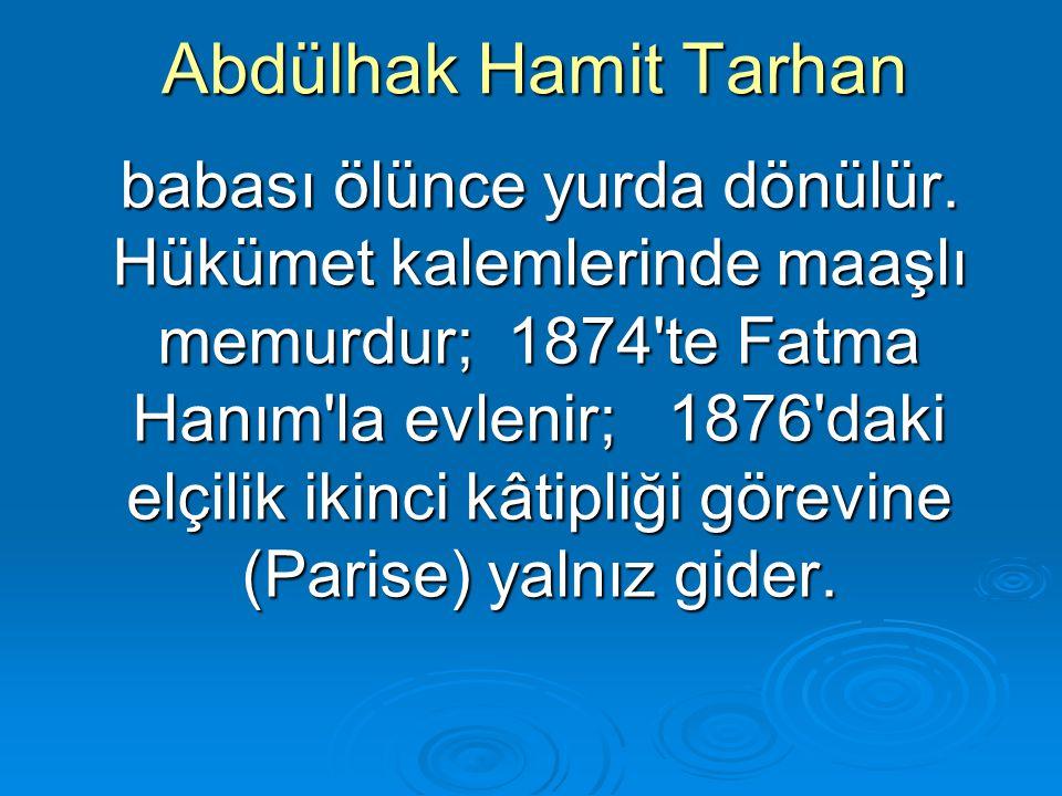 Abdülhak Hamit Tarhan babası ölünce yurda dönülür. Hükümet kalemlerinde maaşlı memurdur; 1874'te Fatma Hanım'la evlenir; 1876'daki elçilik ikinci kâti