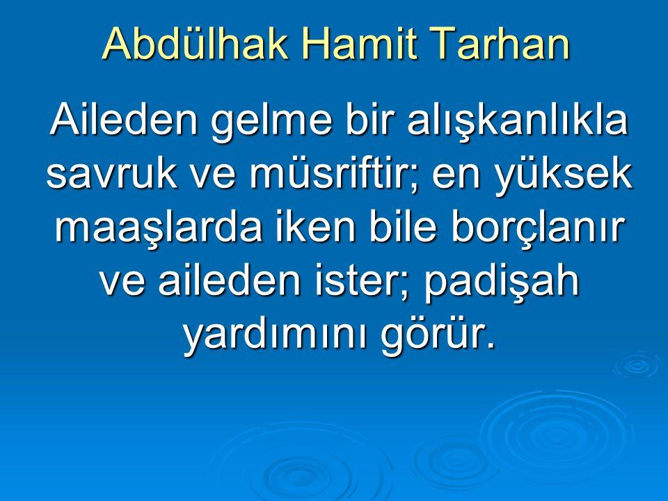 Abdülhak Hamit Tarhan Aileden gelme bir alışkanlıkla savruk ve müsriftir; en yüksek maaşlarda iken bile borçlanır ve aileden ister; padişah yardımını