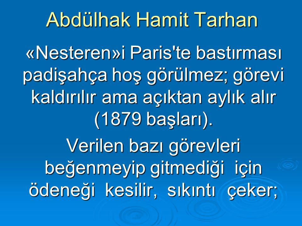 Abdülhak Hamit Tarhan «Nesteren»i Paris'te bastırması padişahça hoş görülmez; görevi kaldırılır ama açıktan aylık alır (1879 başları). Verilen bazı gö