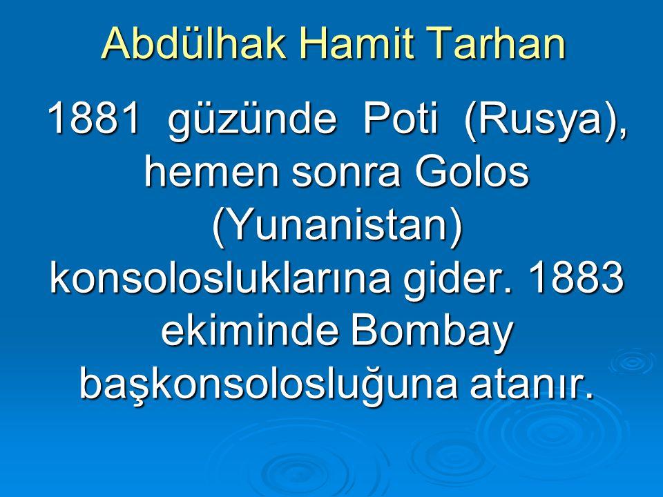 Abdülhak Hamit Tarhan 1881 güzünde Poti (Rusya), hemen sonra Golos (Yunanistan) konsolosluklarına gider. 1883 ekiminde Bombay başkonsolosluğuna atanır