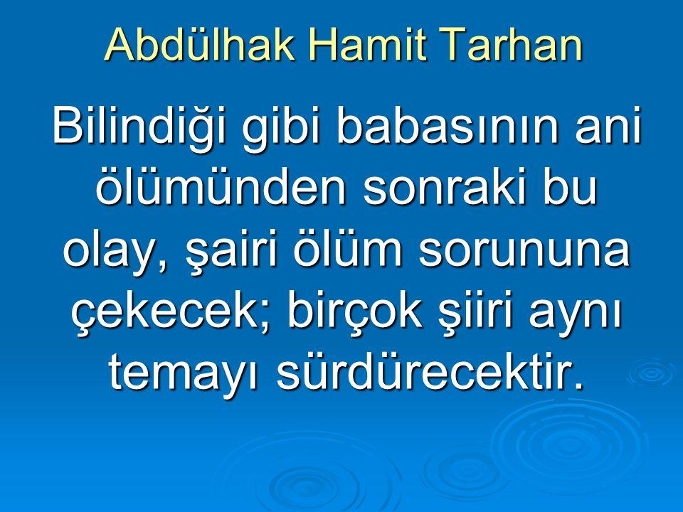 Abdülhak Hamit Tarhan Bilindiği gibi babasının ani ölümünden sonraki bu olay, şairi ölüm sorununa çekecek; birçok şiiri aynı temayı sürdürecektir.