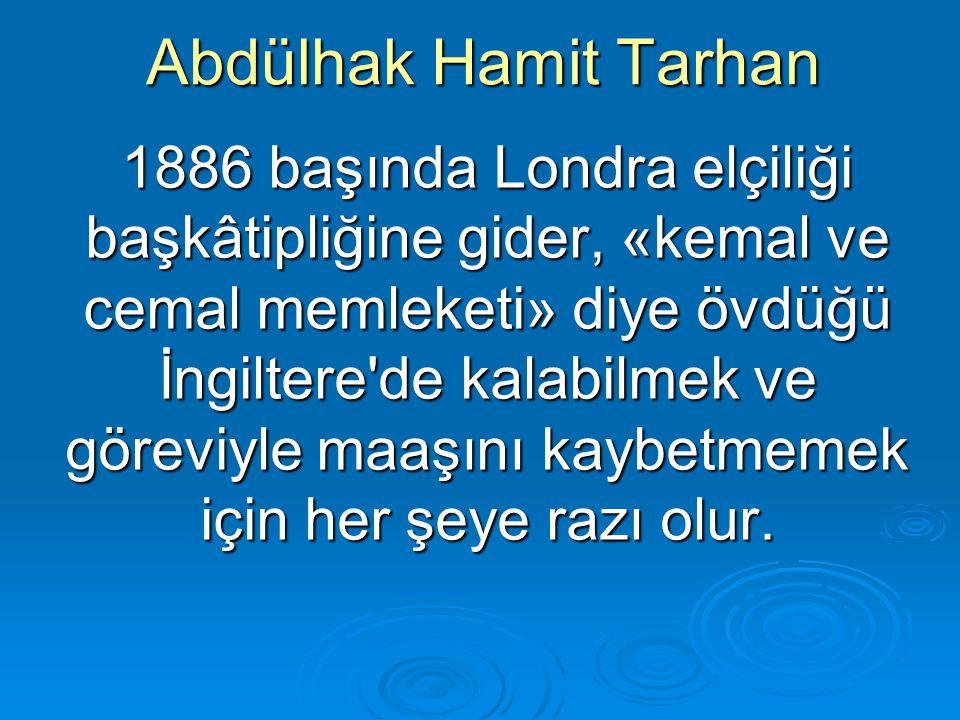 Abdülhak Hamit Tarhan 1886 başında Londra elçiliği başkâtipliğine gider, «kemal ve cemal memleketi» diye övdüğü İngiltere'de kalabilmek ve göreviyle m